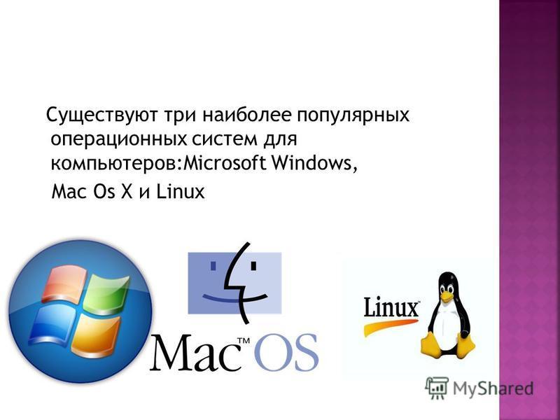 Существуют три наиболее популярных операционных систем для компьютеров:Microsoft Windows, Mac Os X и Linux