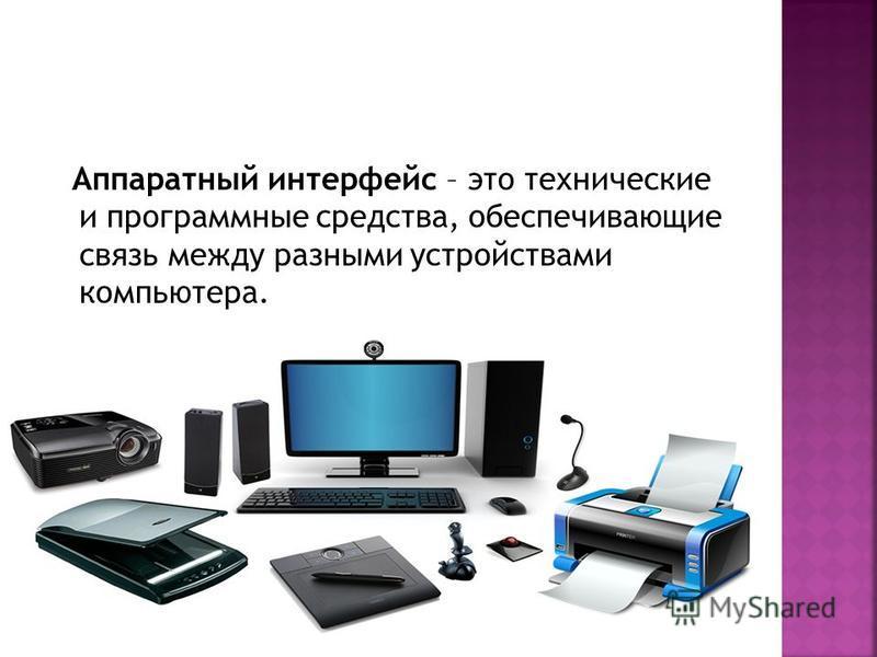 Аппаратный интерфейс – это технические и программные средства, обеспечивающие связь между разными устройствами компьютера.