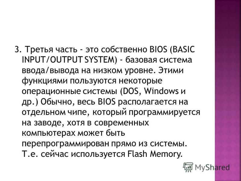 3. Третья часть - это собственно BIOS (BASIC INPUT/OUTPUT SYSTEM) - базовая система ввода/вывода на низком уровне. Этими функциями пользуются некоторые операционные системы (DOS, Windows и др.) Обычно, весь BIOS располагается на отдельном чипе, котор