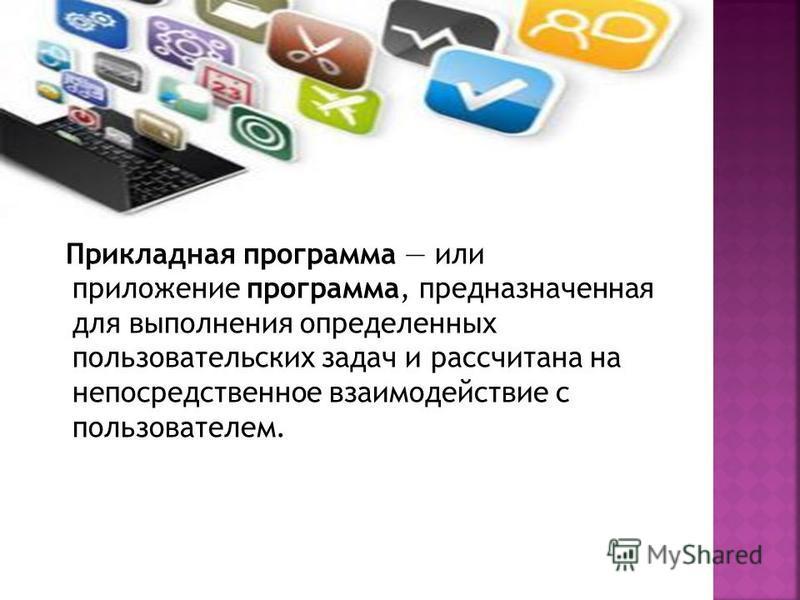 Прикладная программа или приложение программа, предназначенная для выполнения определенных пользовательских задач и рассчитана на непосредственное взаимодействие с пользователем.