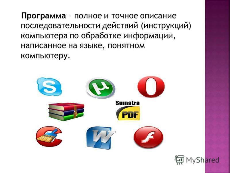 Программа – полное и точное описание последовательности действий (инструкций) компьютера по обработке информации, написанное на языке, понятном компьютеру.