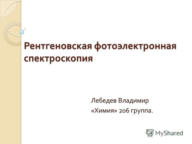 Рентгеновская фотоэлектронная спектроскопия Рентгеновская фотоэлектронная спектроскопия Лебедев Владимир « Химия » 206 группа.