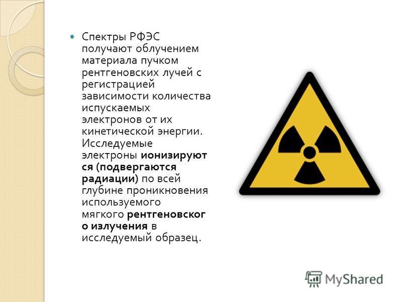 Спектры РФЭС получают облучением материала пучком рентгеновских лучей с регистрацией зависимости количества испускаемых электронов от их кинетической энергии. Исследуемые электроны ионизируют ся ( подвергаются радиации ) по всей глубине проникновения