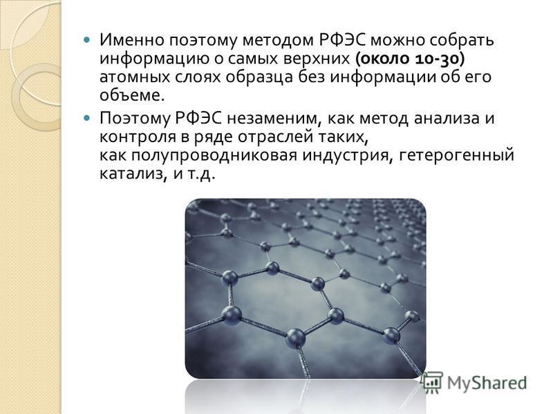 Именно поэтому методом РФЭС можно собрать информацию о самых верхних ( около 10-30) атомных слоях образца без информации об его объеме. Поэтому РФЭС незаменим, как метод анализа и контроля в ряде отраслей таких, как полупроводниковая индустрия, гетер