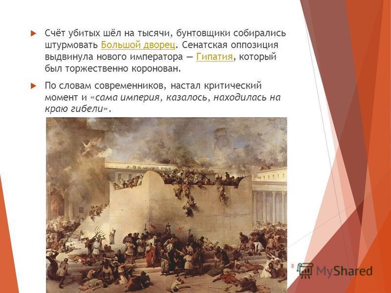 Счёт убитых шёл на тысячи, бунтовщики собирались штурмовать Большой дворец. Сенатская оппозиция выдвинула нового императора Гипатия, который был торжественно коронован.Большой дворец Гипатия По словам современников, настал критический момент и «сама