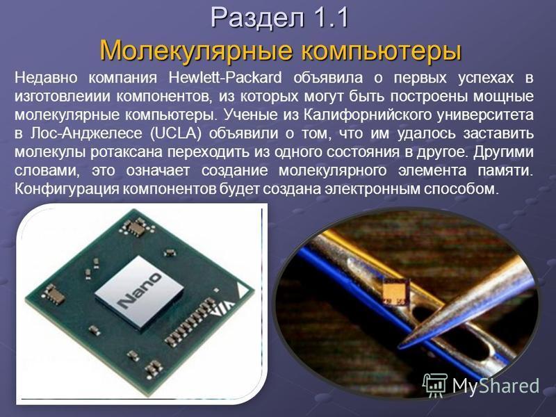 Раздел 1.1 Молекулярные компьютеры Недавно компания Hewlett-Packard объявила о первых успехах в изготовлении компонентов, из которых могут быть построены мощные молекулярные компьютеры. Ученые из Калифорнийского университета в Лос-Анджелесе (UCLA) об