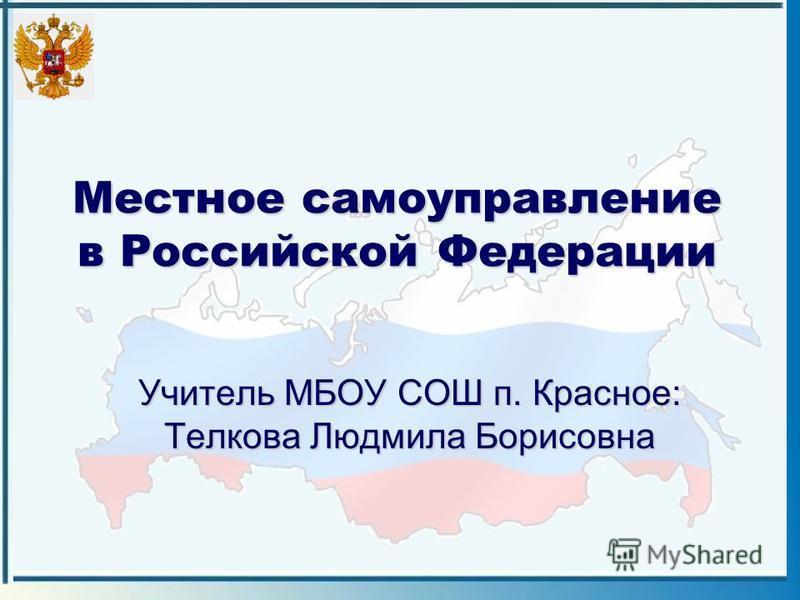 Местное самоуправление в Российской Федерации Учитель МБОУ СОШ п. Красное: Телкова Людмила Борисовна