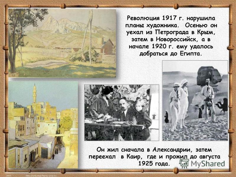 Революция 1917 г. нарушила планы художника. Осенью он уехал из Петрограда в Крым, затем в Новороссийск, а в начале 1920 г. ему удалось добраться до Египта. Он жил сначала в Александрии, затем переехал в Каир, где и прожил до августа 1925 года.