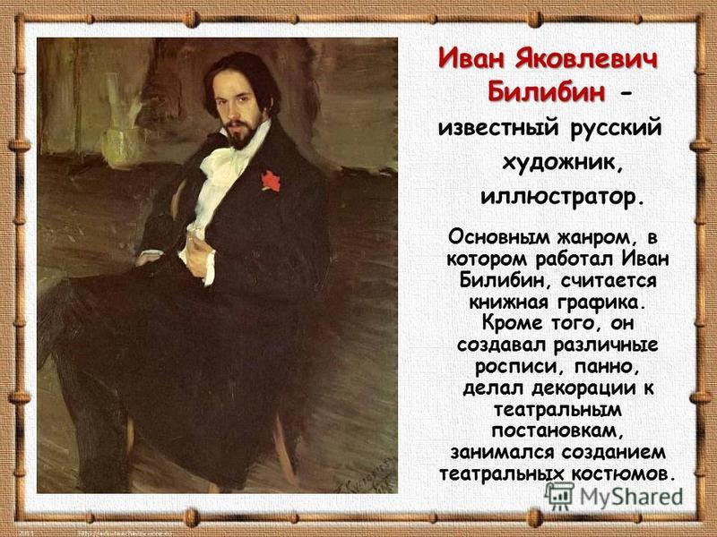 Иван Яковлевич Билибин Иван Яковлевич Билибин - известный русский художник, иллюстратор. Основным жанром, в котором работал Иван Билибин, считается книжная графика. Кроме того, он создавал различные росписи, панно, делал декорации к театральным поста