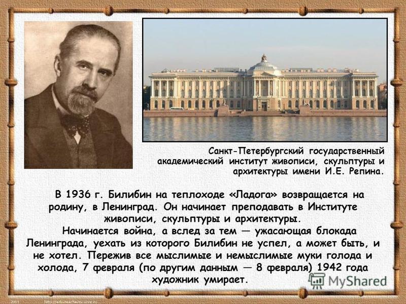 В 1936 г. Билибин на теплоходе «Ладога» возвращается на родину, в Ленинград. Он начинает преподавать в Институте живописи, скульптуры и архитектуры. Начинается война, а вслед за тем ужасающая блокада Ленинграда, уехать из которого Билибин не успел, а