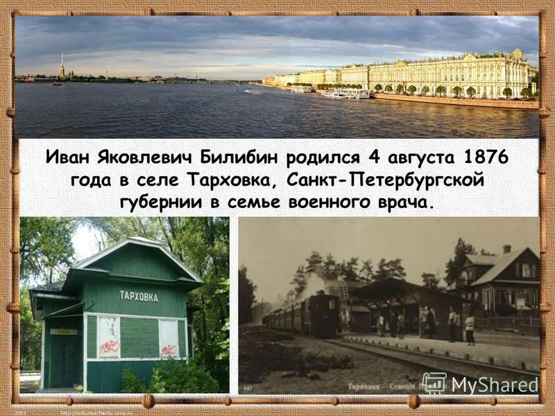 Иван Яковлевич Билибин родился 4 августа 1876 года в селе Тарховка, Санкт-Петербургской губернии в семье военного врача.