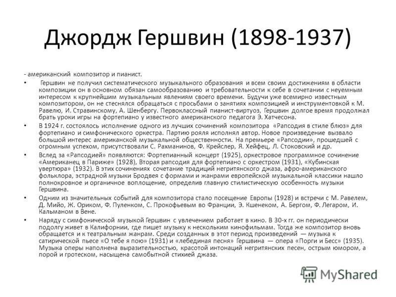 Джордж Гершвин (1898-1937) - американский композитор и пианист. Гершвин не получил систематического музыкального образования и всем своим достижениям в области композиции он в основном обязан самообразованию и требовательности к себе в сочетании с не