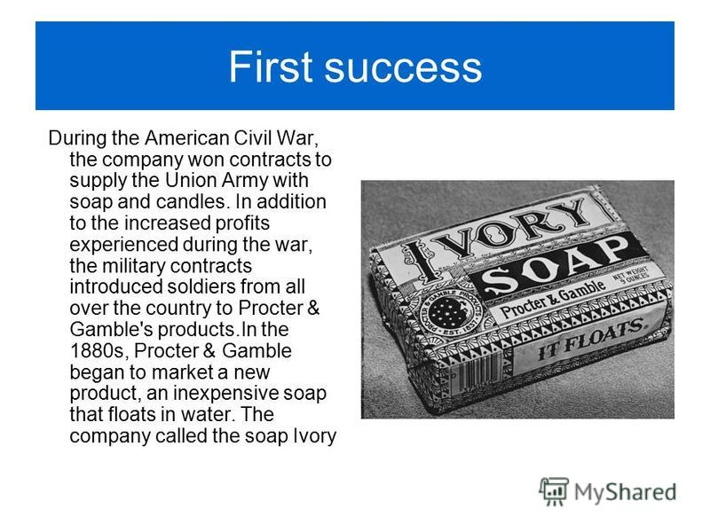First success During the American Civil War, the company won contracts to supply the Union Army with soap and candles. In addition to the increased profits experienced during the war, the military contracts introduced soldiers from all over the count