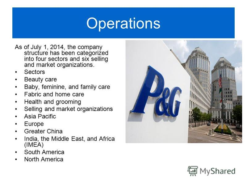 Operations As of July 1, 2014, the company structure has been categorized into four sectors and six selling and market organizations. Sectors Beauty care Baby, feminine, and family care Fabric and home care Health and grooming Selling and market orga