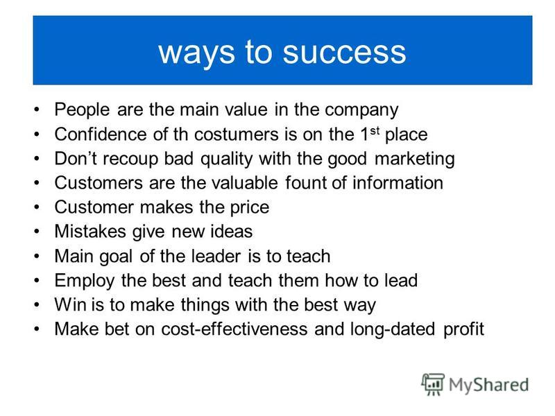 ways to success People are the main value in the company Confidence of th costumers is on the 1 st place Dont recoup bad quality with the good marketing Customers are the valuable fount of information Customer makes the price Mistakes give new ideas