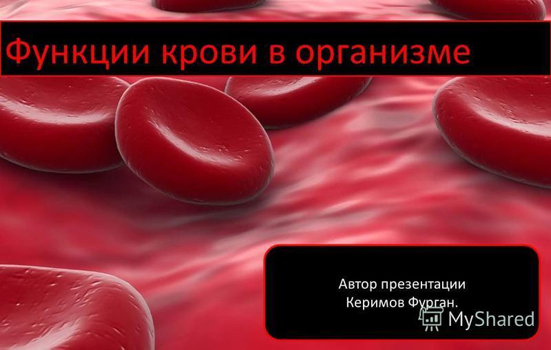 Функции крови в организме Автор презентации Керимов Фурган.