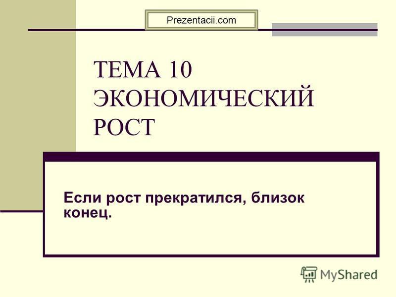 ТЕМА 10 ЭКОНОМИЧЕСКИЙ РОСТ Если рост прекратился, близок конец. Prezentacii.com