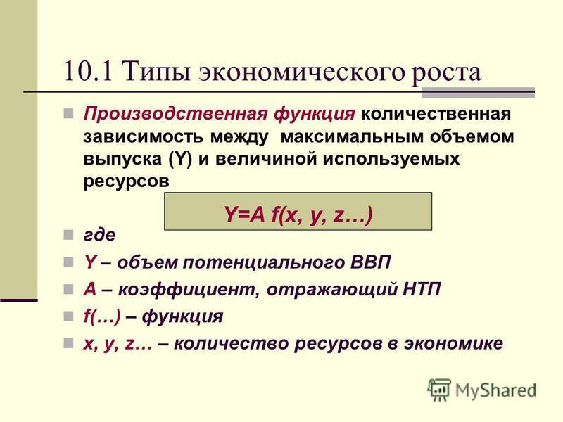 10.1 Типы экономического роста Производственная функция количественная зависимость между максимальным объемом выпуска (Y) и величиной используемых ресурсов где Y – объем потенциального ВВП A – коэффициент, отражающий НТП f(…) – функция x, y, z… – кол