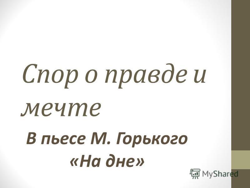 Спор о правде и мечте В пьесе М. Горького «На дне»