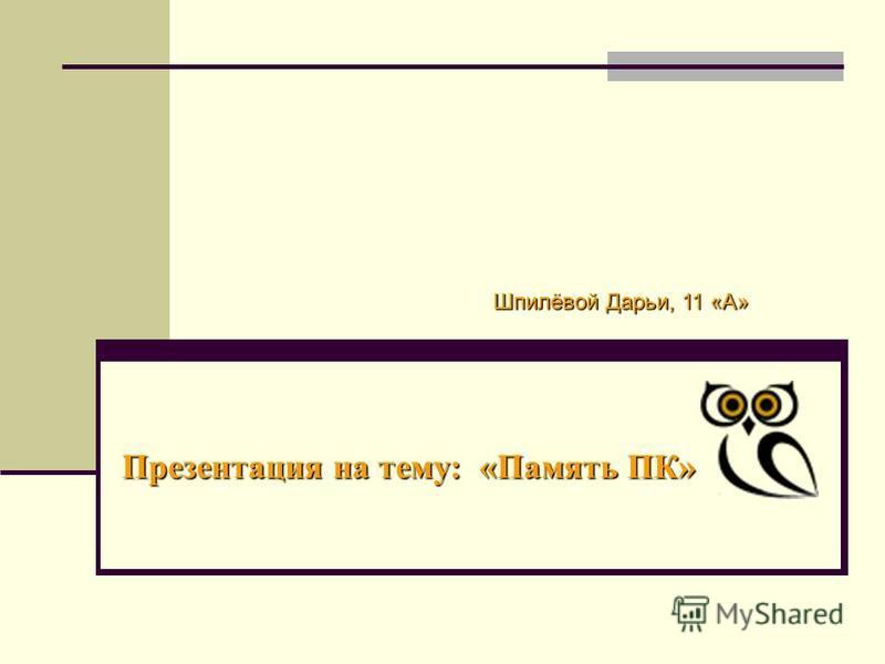 Презентация на тему: «Память ПК» Шпилёвой Дарьи, 11 «А»