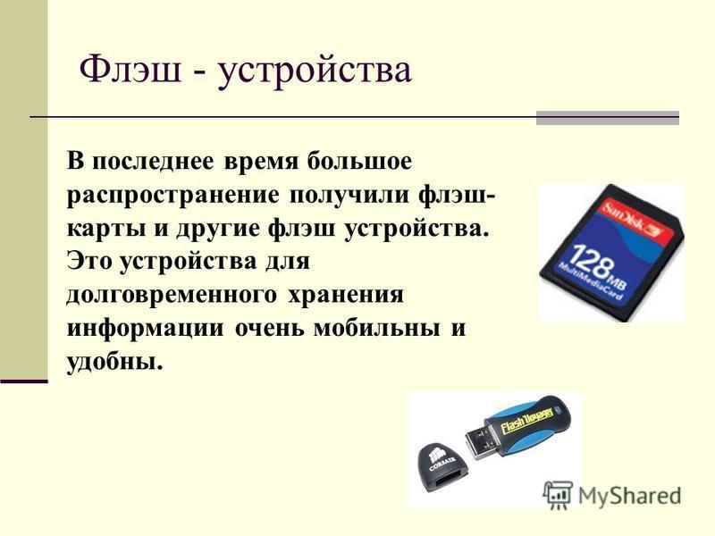 Флэш - устройства В последнее время большое распространение получили флэш- карты и другие флэш устройства. Это устройства для долговременного хранения информации очень мобильны и удобны.