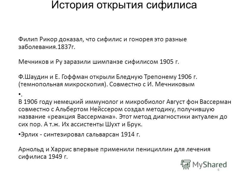 История открытия сифилиса Филип Рикор доказал, что сифилис и гонорея это разные заболевания.1837 г. Мечников и Ру заразили шимпанзе сифилисом 1905 г. Ф.Шаудин и Е. Гоффман открыли Бледную Трепонему 1906 г. (темнопольная микроскопия). Совместно с И. М