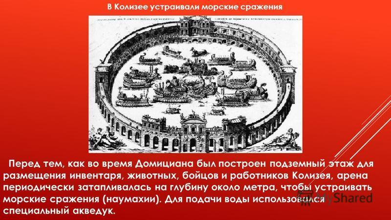 В Колизее устраивали морские сражения Перед тем, как во время Домициана был построен подземный этаж для размещения инвентаря, животных, бойцов и работников Колизея, арена периодически затапливалась на глубину около метра, чтобы устраивать морские сра