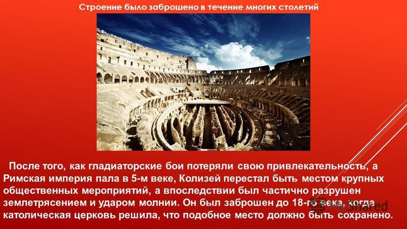 Строение было заброшено в течение многих столетий После того, как гладиаторские бои потеряли свою привлекательность, а Римская империя пала в 5-м веке, Колизей перестал быть местом крупных общественных мероприятий, а впоследствии был частично разруше