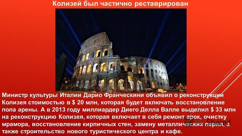 Колизей был частично реставрирован Министр культуры Италии Дарио Франческини объявил о реконструкции Колизея стоимостью в $ 20 млн, которая будет включать восстановление пола арены. А в 2013 году миллиардер Диего Делла Валле выделил $ 33 млн на рекон