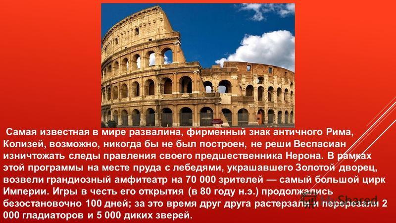 Самая известная в мире развалина, фирменный знак античного Рима, Колизей, возможно, никогда бы не был построен, не реши Веспасиан изничтожать следы правления своего предшественника Нерона. В рамках этой программы на месте пруда с лебедями, украшавшег