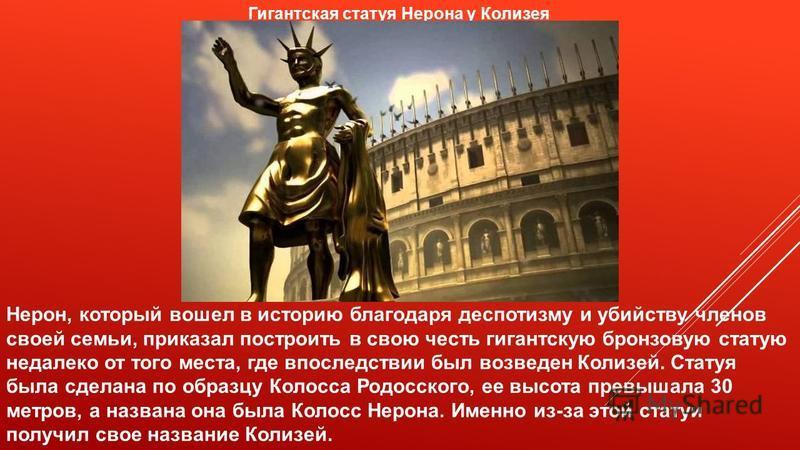 Нерон, который вошел в историю благодаря деспотизму и убийству членов своей семьи, приказал построить в свою честь гигантскую бронзовую статую недалеко от того места, где впоследствии был возведен Колизей. Статуя была сделана по образцу Колосса Родос