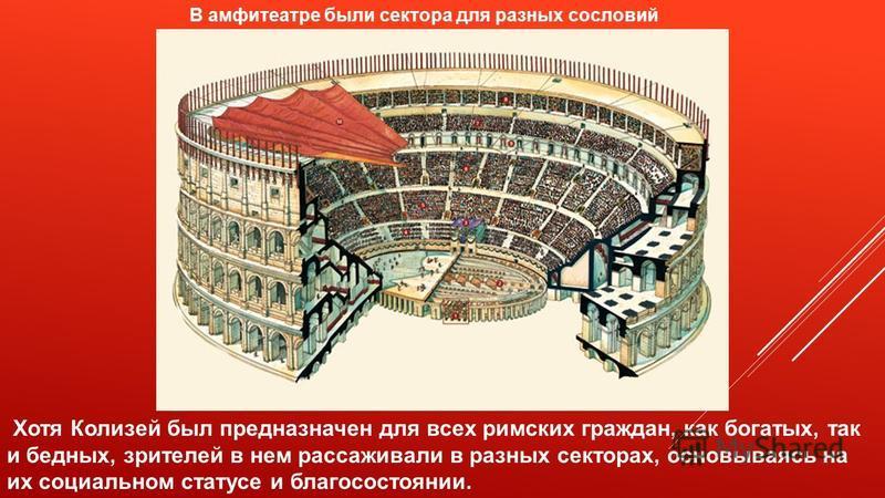В амфитеатре были сектора для разных сословий Хотя Колизей был предназначен для всех римских граждан, как богатых, так и бедных, зрителей в нем рассаживали в разных секторах, основываясь на их социальном статусе и благосостоянии.