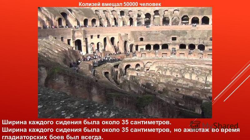 Колизей вмещал 50000 человек Ширина каждого сидения была около 35 сантиметров. Ширина каждого сидения была около 35 сантиметров, но ажиотаж во время гладиаторских боев был всегда.