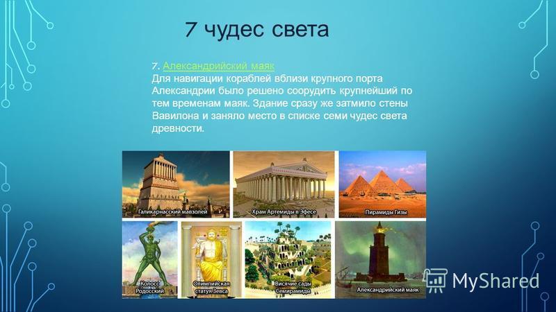 7 чудес света 7. Александрийский маяк Александрийский маяк Для навигации кораблей вблизи крупного порта Александрии было решено соорудить крупнейший по тем временам маяк. Здание сразу же затмило стены Вавилона и заняло место в списке семи чудес света