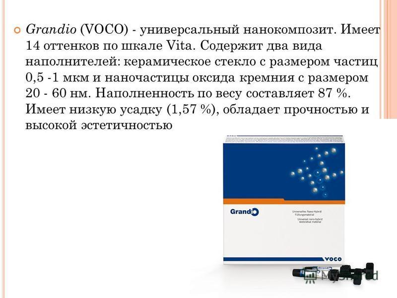 Grandio (VOСО) - универсальный нанокомпозит. Имеет 14 оттенков по шкале Vita. Содержит два вида наполнителей: керамическое стекло с размером частиц 0,5 -1 мкм и наночастицы оксида кремния с размером 20 - 60 нм. Наполненность по весу составляет 87 %.