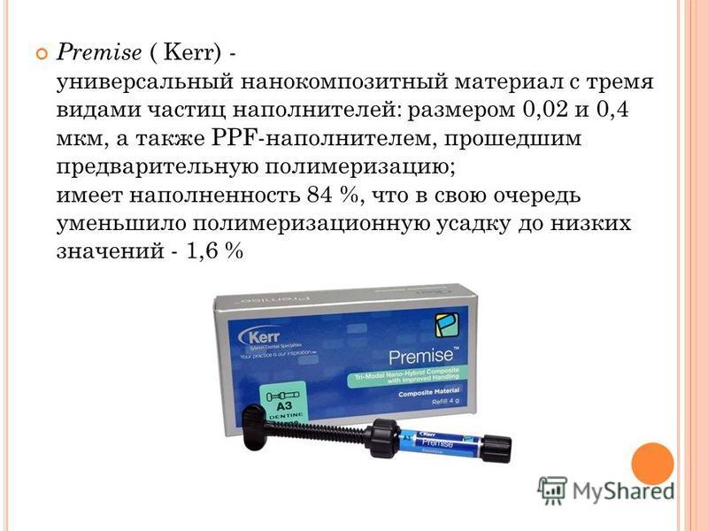 Premise ( Kerr) - универсальный нанокомпозитный материал с тремя видами частиц наполнителей: размером 0,02 и 0,4 мкм, а также PPF-наполнителем, прошедшим предварительную полимеризацию; имеет наполненность 84 %, что в свою очередь уменьшило полимериза