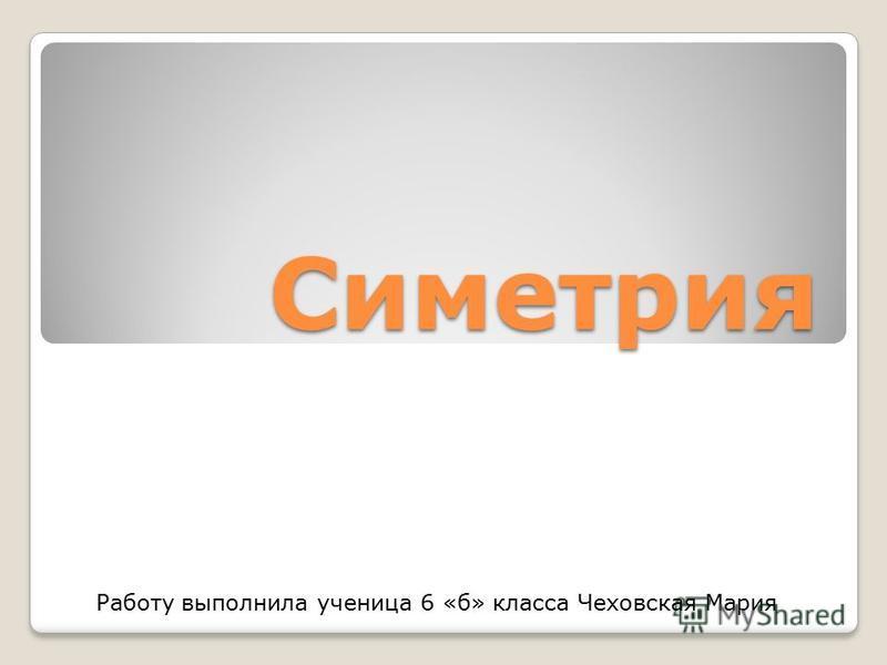 Симетрия Работу выполнила ученица 6 «б» класса Чеховская Мария
