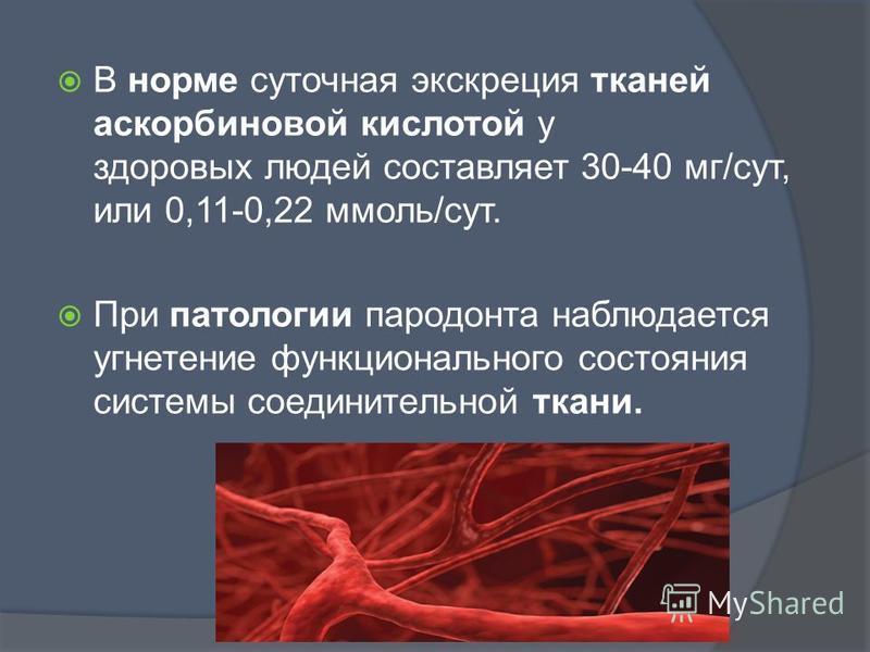 В норме суточная экскреция тканей аскорбиновой кислотой у здоровых людей составляет 30-40 мг/сут, или 0,11-0,22 ммоль/сут. При патологии пародонта наблюдается угнетение функционального состояния системы соединительной ткани.