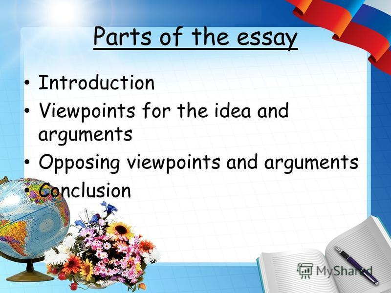 Parts of the essay Introduction Viewpoints for the idea and arguments Opposing viewpoints and arguments Conclusion