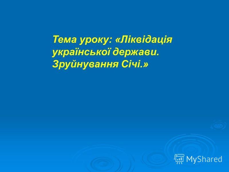 Тема уроку: «Ліквідація української держави. Зруйнування Січі.»
