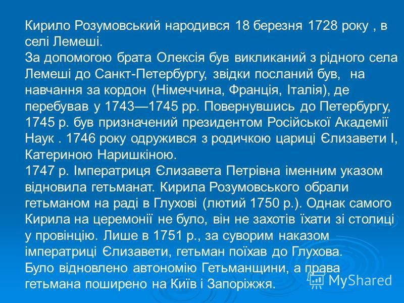 Кирило Розумовський народився 18 березня 1728 року, в селі Лемеші. За допомогою брата Олексія був викликаний з рідного села Лемеші до Санкт-Петербургу, звідки посланий був, на навчання за кордон (Німеччина, Франція, Італія), де перебував у 17431745 р