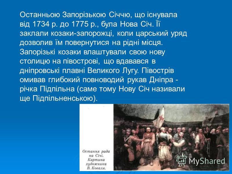 Останньою Запорізькою Січчю, що існувала від 1734 р. до 1775 р., була Нова Січ. Її заклали козаки-запорожці, коли царський уряд дозволив їм повернутися на рідні місця. Запорізькі козаки влаштували свою нову столицю на півострові, що вдавався в дніпро
