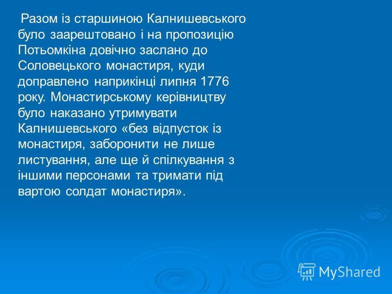 Разом із старшиною Калнишевського було заарештовано і на пропозицію Потьомкіна довічно заслано до Соловецького монастиря, куди доправлено наприкінці липня 1776 року. Монастирському керівництву було наказано утримувати Калнишевського «без відпусток із