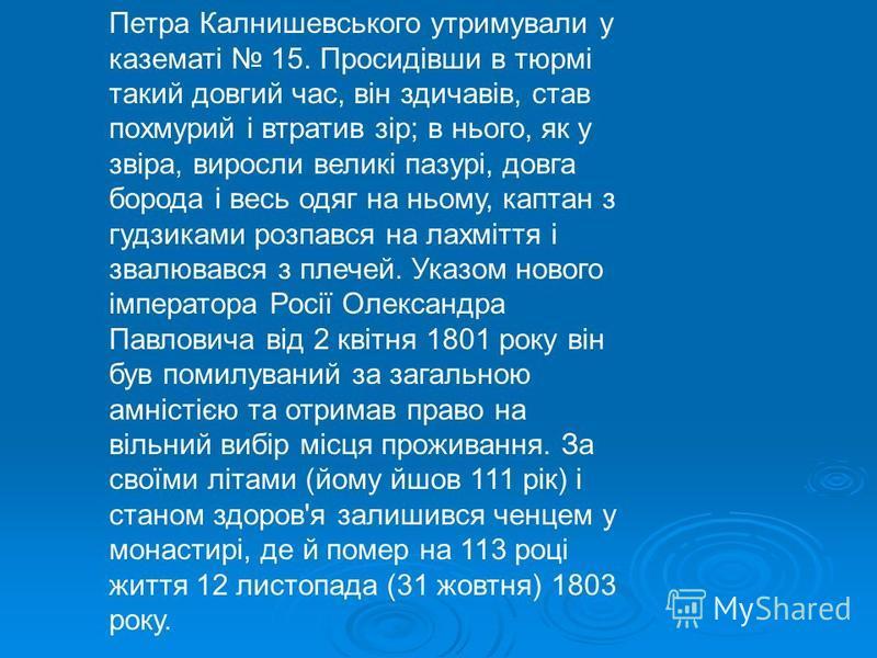 Петра Калнишевського утримували у казематі 15. Просидівши в тюрмі такий довгий час, він здичавів, став похмурий і втратив зір; в нього, як у звіра, виросли великі пазурі, довга борода і весь одяг на ньому, каптан з гудзиками розпався на лахміття і зв