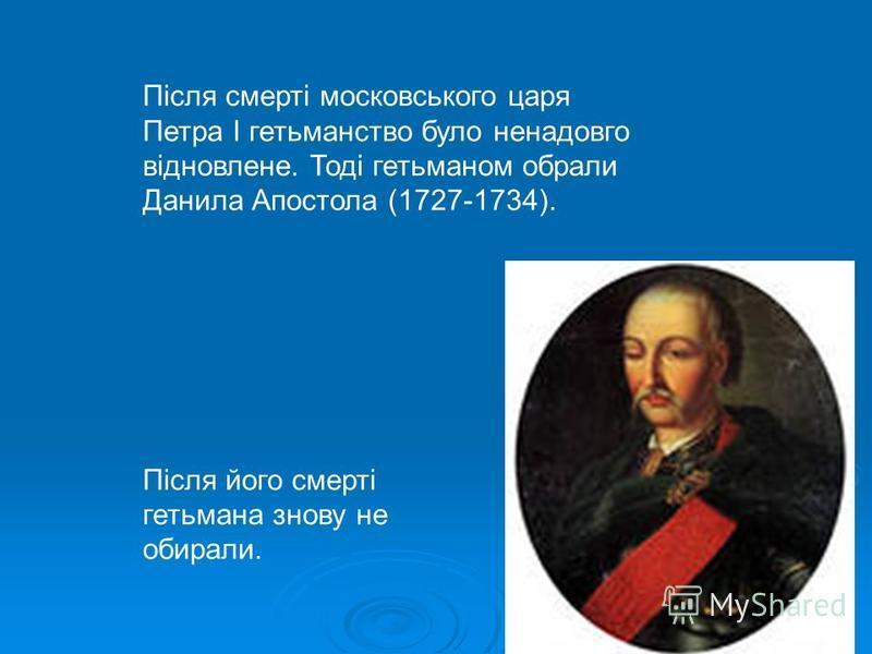 Після смерті московського царя Петра І гетьманство було ненадовго відновлене. Тоді гетьманом обрали Данила Апостола (1727-1734). Після його смерті гетьмана знову не обирали.
