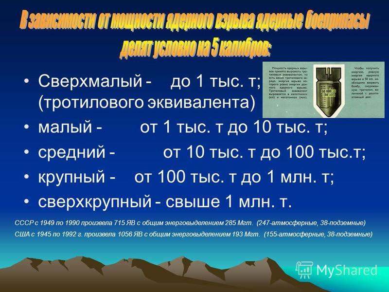 Сверхмалый - до 1 тыс. т; (тротилового эквивалента) малый -от 1 тыс. т до 10 тыс. т; средний - от 10 тыс. т до 100 тыс.т; крупный - от 100 тыс. т до 1 млн. т; сверхкрупный - свыше 1 млн. т. СССР с 1949 по 1990 произвела 715 ЯВ с общим энерговыделение