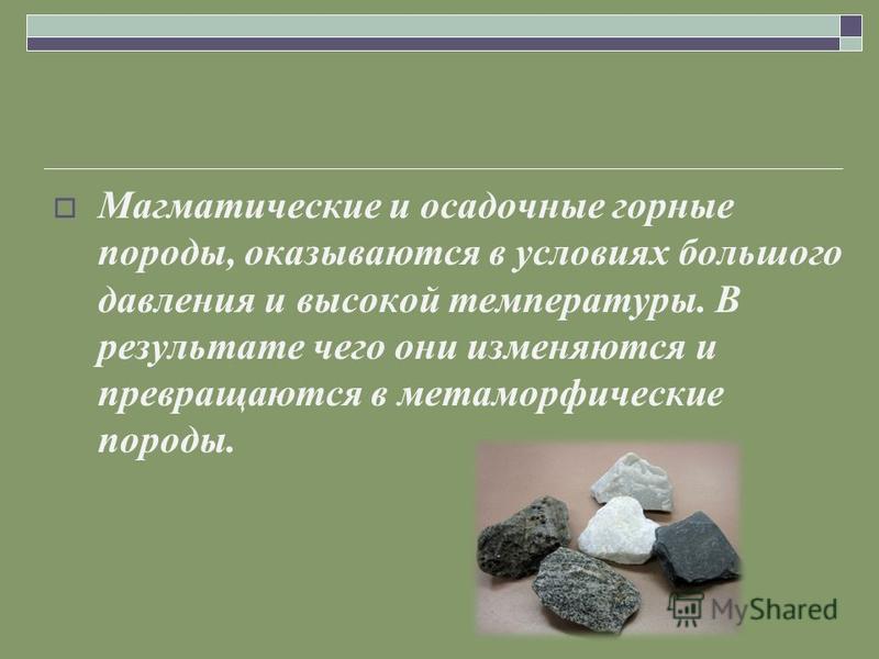 Магматические и осадочные горные породы, оказываются в условиях большого давления и высокой температуры. В результате чего они изменяются и превращаются в метаморфические породы.