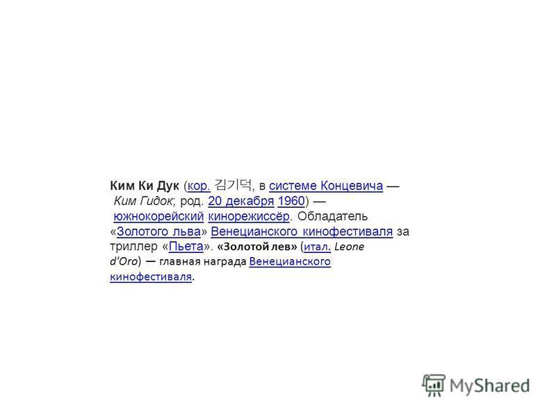 Ким Ки Дук (кор., в системе Концевича Ким Гидок; род. 20 декабря 1960) южнокорейский кинорежиссёр. Обладатель «Золотого льва» Венецианского кинофестиваля за триллер «Пьета». «Золотой лев» (итал. Leone d'Oro) главная награда Венецианского кинофестивал