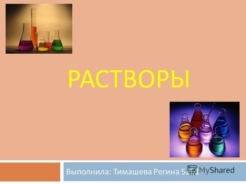 РАСТВОРЫ Выполнила : Тимашева Регина 5201