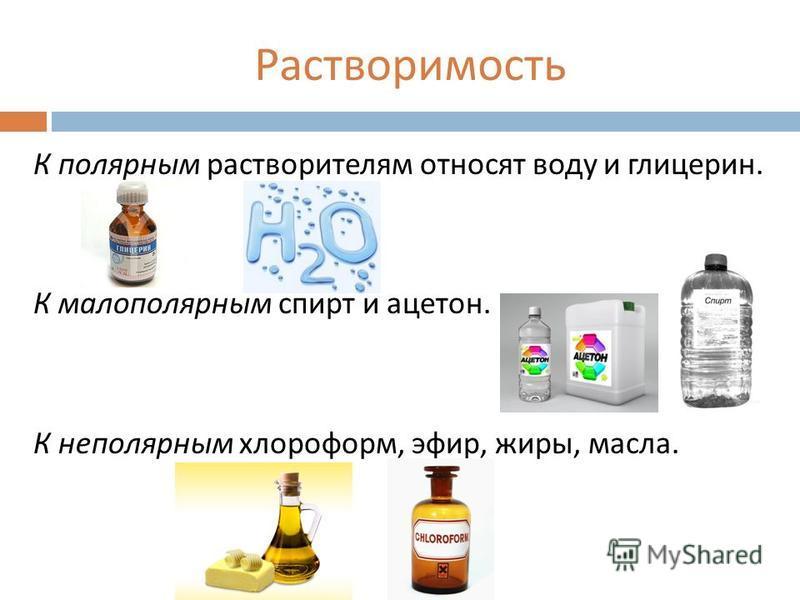 Растворимость К полярным растворителям относят воду и глицерин. К мало полярныйм спирт и ацетон. К неполярныйм хлороформ, эфир, жиры, масла.